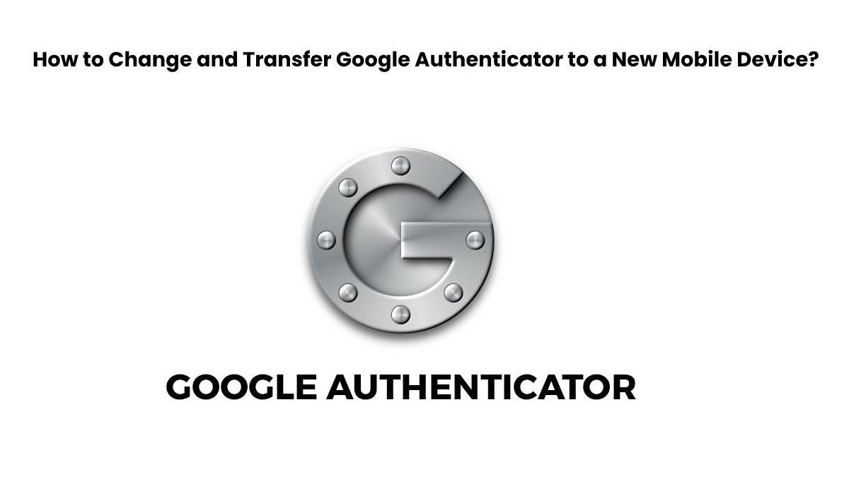 How to Change and Transfer Google Authenticator to a New Mobile Device?