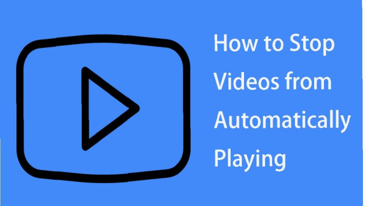 How to Stop Videos from Automatically Playing? – Autoplaying Videos, and More