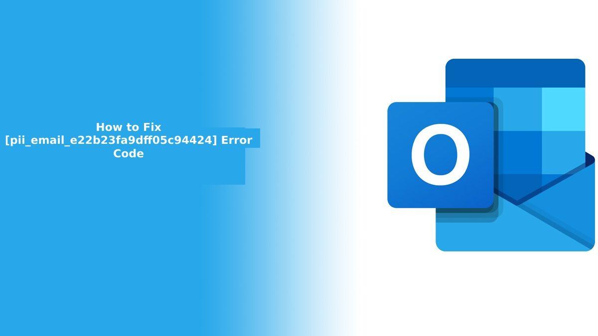 How to Fix [pii_email_e22b23fa9dff05c94424] Error Code