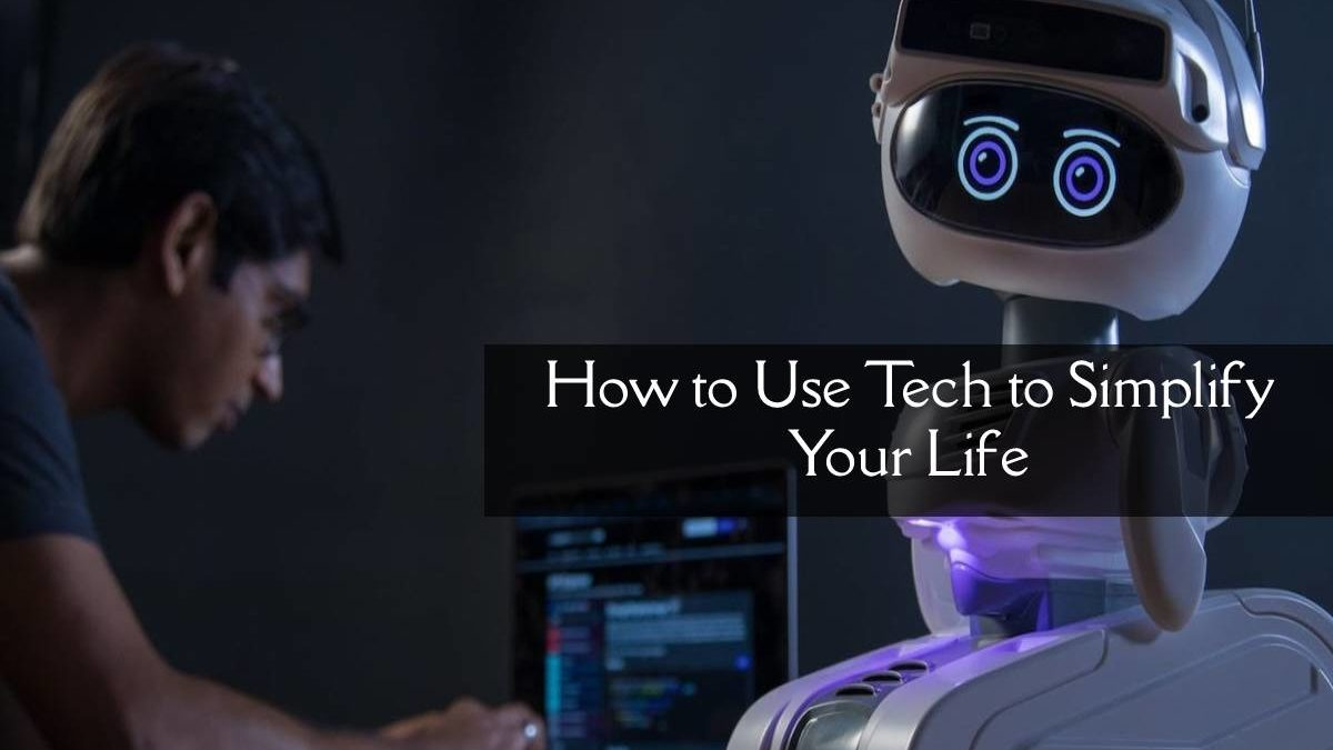 How to Use Tech to Simplify Your Life